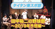 「タイタン東スポ部」で配信される「田中裕二の野球部~2019年予想編~」より。