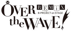 「B-PROJECT on STAGE『OVER the WAVE!』REMiX」ロゴ