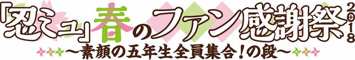「『忍ミュ』春のファン感謝祭2018 ~素顔の五年生全員集合!の段~」ロゴ。