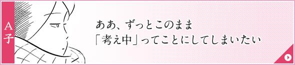 A子:ああ、ずっとこのまま「考え中」ってことにしてしまいたい