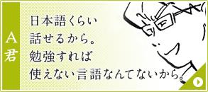 A君:日本語くらい話せるから。勉強すれば使えない言語なんてないから。