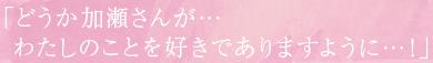 「どうか加瀬さんが…わたしのことを好きでありますように…!」