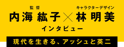 内海紘子(監督)×林明美(キャラクターデザイン)インタビュー 現代を生きる、アッシュと英二