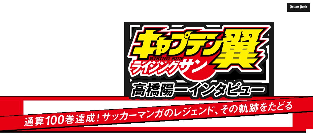 「キャプテン翼 ライジングサン」高橋陽一インタビュー|通算100巻達成!サッカーマンガのレジェンド、その軌跡をたどる