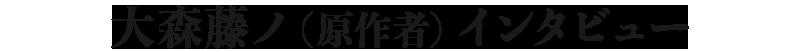 大森藤ノ(原作者)インタビュー