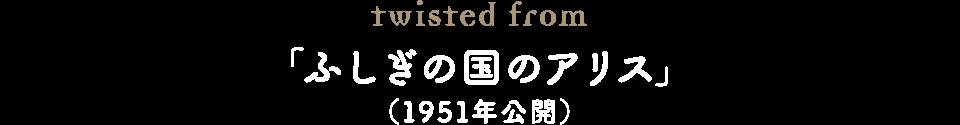 twisted from 「ふしぎの国のアリス」(1951年公開)