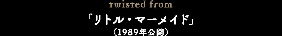 twisted from 「リトル・マーメイド」(1989年公開)