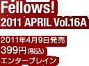 Fellows! 2011 APRIL Vol.16A / 2011年4月9日発売 / 定価:399円(税込) / エンターブレイン