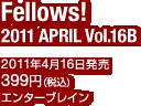 Fellows! 2011 APRIL Vol.16B / 2011年4月16日発売 / 定価:399円(税込) / エンターブレイン