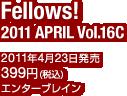 Fellows! 2011 APRIL Vol.16C / 2011年4月23日発売 / 定価:399円(税込) / エンターブレイン