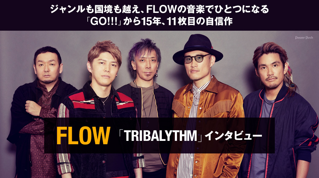 FLOW「TRIBALYTHM」インタビュー|ジャンルも国境も越え、FLOWの音楽でひとつになる 「GO!!!」から15年、11枚目の自信作