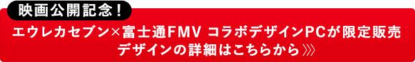 映画公開記念!エウレカセブン×富士通FMV コラボデザインPCが限定販売 デザインの詳細はこちらから