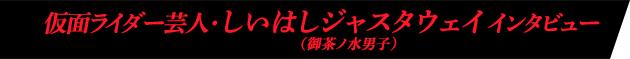 仮面ライダー芸人・しいはしジャスタウェイ(御茶ノ水男子)インタビュー