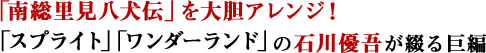 「南総里見八犬伝」を大胆アレンジ!「スプライト」「ワンダーランド」の石川優吾が綴る巨編