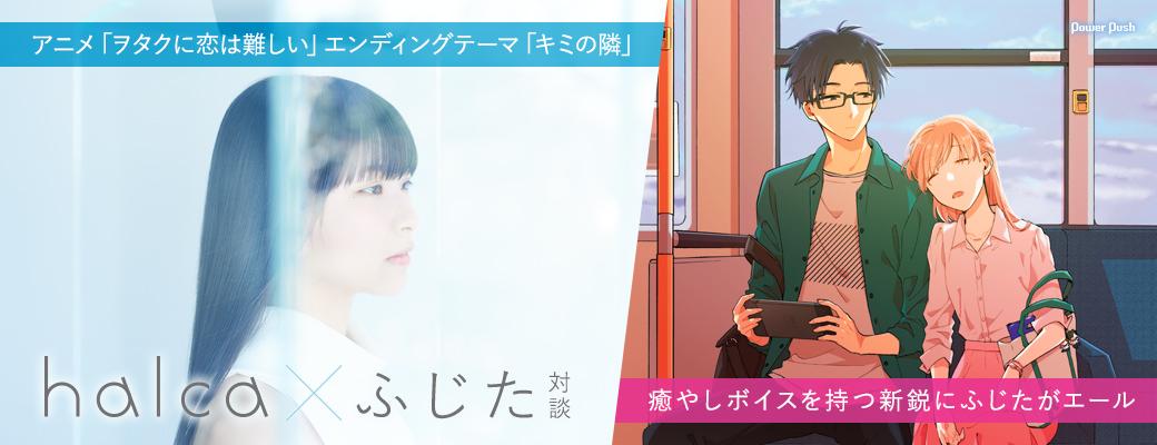 アニメ「ヲタクに恋は難しい」エンディングテーマ「キミの隣」|halca×ふじた対談 癒やしボイスを持つ新鋭にふじたがエール