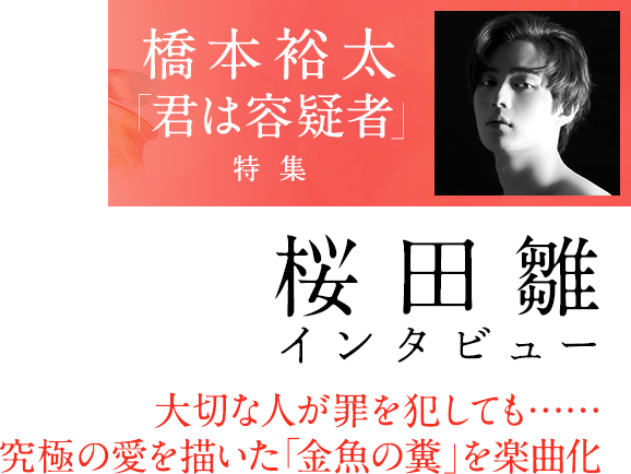 橋本裕太「君は容疑者」特集、桜田雛インタビュー 大切な人が罪を犯しても…… 究極の愛を描いた「金魚の糞」を楽曲化