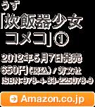 うず「炊飯器少女コメコ」(1)2012年5月7日発売 650円(税込)/ 芳文社 ISBN:978-4-83-225078-9 / Amazon.co.jpへ