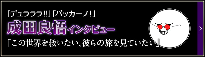 「デュラララ!!」「バッカーノ!」成田良悟インタビュー 「この世界を救いたい、彼らの旅を見ていたい」