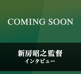 新房昭之監督インタビュー(COMING SOON)