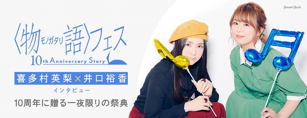 「〈物語〉フェス ~10th Anniversary Story~」 喜多村英梨×井口裕香インタビュー|10周年に贈る一夜限りの祭典