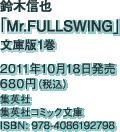 鈴木信也「Mr.FULLSWING」文庫版1巻 / 2011年10月18日発売 / 680円(税込) / 集英社 / 集英社コミック文庫 / ISBN: 978-4086192798
