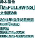 鈴木信也「Mr.FULLSWING」文庫版2巻 / 2011年10月18日発売 / 680円(税込) / 集英社 / 集英社コミック文庫 / ISBN: 978-4086192804