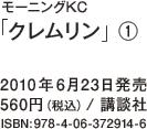モーニングKC「クレムリン」(1) / 2010年6月23日発売 / 560円(税込) / 講談社 / ISBN:978-4-06-372914-6
