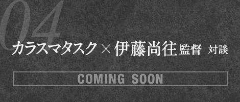 [COMING SOON] 04. カラスマタスク×伊藤尚往監督対談