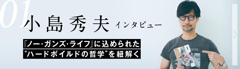 """01. 小島秀夫インタビュー│「ノー・ガンズ・ライフ」に込められた""""ハードボイルドの哲学""""を紐解く"""
