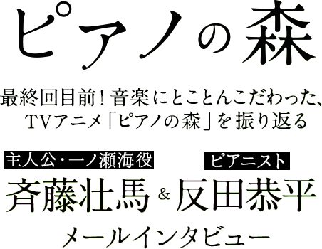 「ピアノの森」|最終回目前! 音楽にとことんこだわった、TVアニメ「ピアノの森」を振り返る 主人公・一ノ瀬海役の斉藤壮馬&ピアニスト・反田恭平メールインタビュー