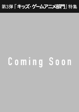 第3弾 キッズ・ゲームアニメ部門特集 Coming Soon