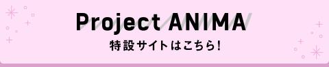Project ANIMA特設サイトはこちら!