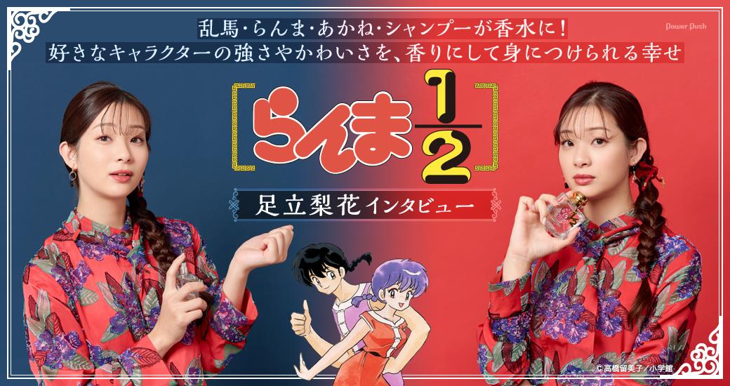 「らんま1/2」足立梨花インタビュー|乱馬・らんま・あかね・シャンプーが香水に! 好きなキャラクターの強さやかわいさを、香りにして身につけられる幸せ