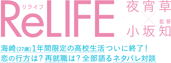 「ReLIFE」夜宵草×小坂知(監督)|海崎(27歳)1年間限定の高校生活ついに終了! 恋の行方は?再就職は?全部語るネタバレ対談