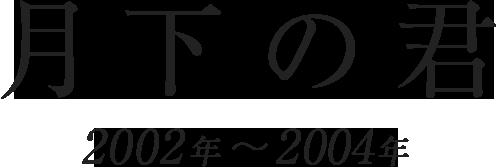 「月下の君」(2002年~2004年)