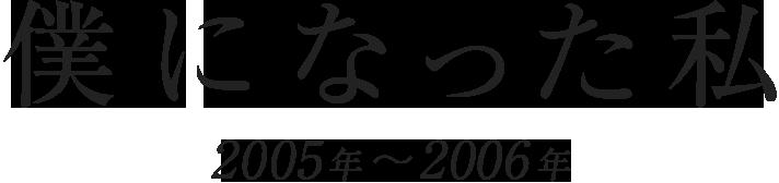 「僕になった私」(2005年-2006年)