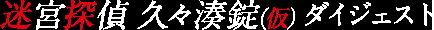 「迷宮探偵 久々湊錠(仮)」ダイジェスト