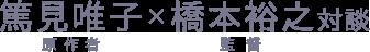 篤見唯子(原作者)×橋本裕之(監督)対談