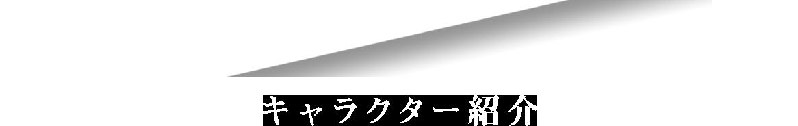CHARACTER キャラクター紹介