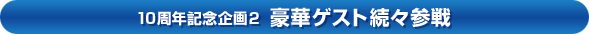 10周年記念企画2「豪華ゲスト続々参戦」