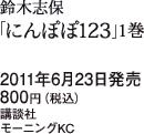 鈴木志保「にんぽぽ123」1巻 / 2011年6月23日発売 / 800円(税込) / 講談社 / モーニングKC