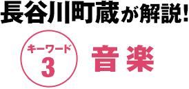 長谷川町蔵が解説! キーワード3:音楽