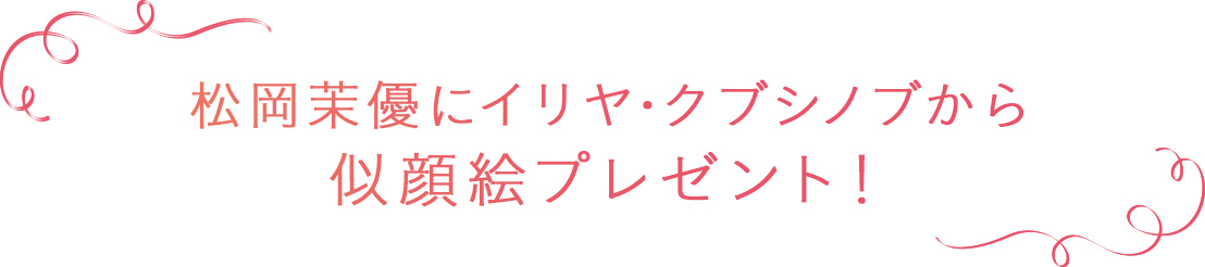 松岡茉優にイリヤ・クブシノブから似顔絵プレゼント!