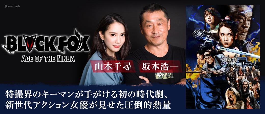 「BLACKFOX: Age of the Ninja」坂本浩一×山本千尋インタビュー|特撮界のキーマンが手がける初の時代劇、新世代アクション女優が見せた圧倒的熱量