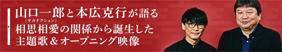 山口一郎(サカナクション)と本広克行が語る相思相愛の関係から誕生した主題歌&オープニング映像