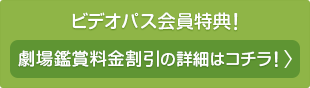 ビデオパス会員特典!劇場鑑賞料金割引の詳細はコチラ!