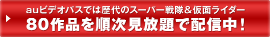 auビデオパスでは歴代のスーパー戦隊&仮面ライダー 80作品を順次見放題で配信中!