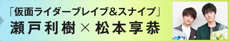 「仮面ライダーブレイブ&スナイプ」瀬戸利樹×松本享恭