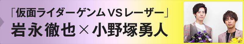 「仮面ライダーゲンムVSレーザー」岩永徹也×小野塚勇人
