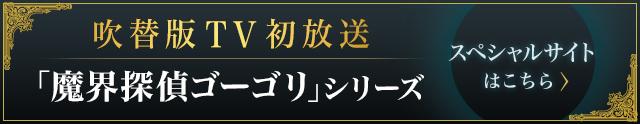 吹替版TV初放送 「魔界探偵ゴーゴリ」シリーズ スペシャルサイトはこちら